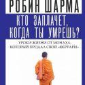 Кто заплачет, когда ты умрешь? Уроки жизни от монаха…  Робин Шарма