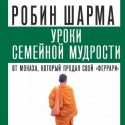 Уроки семейной мудрости от монаха, который…  Робин Шарма
