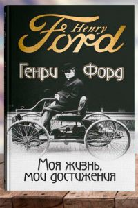 Моя жизнь, мои достижения. Генри Форд